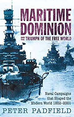 Maritime Dominion and the Triumph of the Free World: Naval Campaigns That Shaped the Modern World 1852-2001