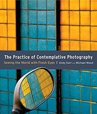 The Practice of Contemplative Photography: Seeing the World with Fresh Eyes 9781590307793