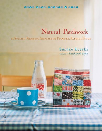 Natural Patchwork: 26 Stylish Projects Inspired by Flowers, Fabric, & Home 9781590308813