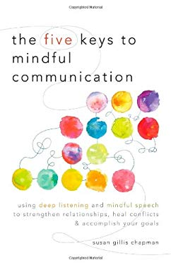The Five Keys to Mindful Communication: Using Deep Listening and Mindful Speech to Strengthen Relationships, Heal Conflicts, and Accomplish Your Goals 9781590309414