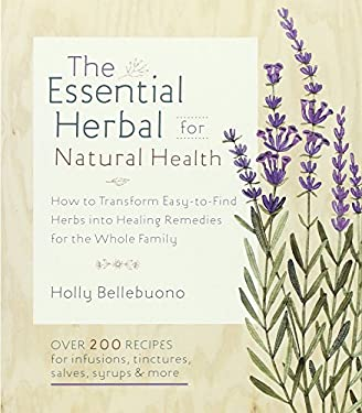 The Essential Herbal for Natural Health: How to Transform Easy-To-Find Herbs Into Healing Remedies for the Whole Family 9781590309476