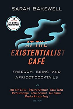 At the Existentialist Caf: Freedom, Being, and Apricot Cocktails with Jean-Paul Sartre, Simone de Beauvoir, Albert Camus, Martin Heidegger, Maurice Me
