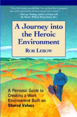 A Journey Into the Heroic Environment: A Personal Guide for Creating Great Customer Transactions Using Eight Universal Shared Values 9781590791004