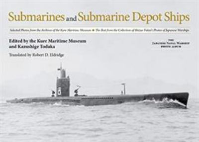 Submarines and Submarine Depot Ships: Selected Photos from the Archives of the Kure Maritime Museum The Best from the Collection of Shizuo Fukui's ...