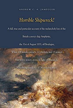Horrible Shipwreck!: A Full, True and Particular Account of the Melancholy Loss of the British Convict Ship Amphitrite, the 31st August 183 9781591144113