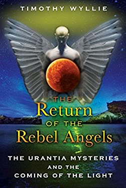 The Return of the Rebel Angels: The Urantia Mysteries and the Coming of the Light 9781591431251
