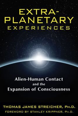 Extra-Planetary Experiences: Alien-Human Contact and the Expansion of Consciousness 9781591431367