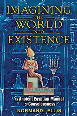 Imagining the World Into Existence: An Ancient Egyptian Manual of Consciousness 9781591431404