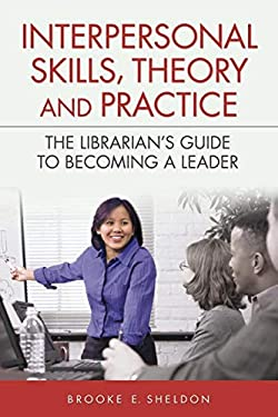 Interpersonal Skills, Theory and Practice: The Librarian's Guide to Becoming a Leader 9781591587446