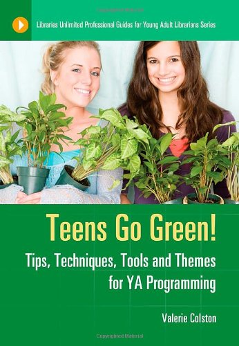 Teens Go Green!: Tips, Techniques, Tools, and Themes for YA Programming 9781591589297