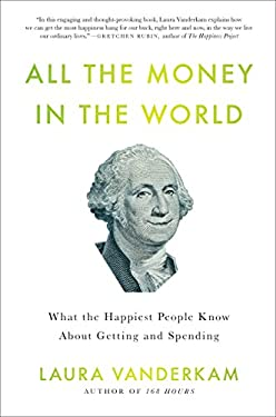 All the Money in the World: What the Happiest People Know about Getting and Spending 9781591844570