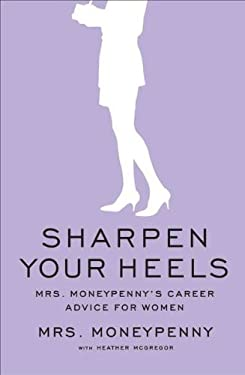 Sharpen Your Heels: Mrs. Moneypenny's Career Advice for Women 9781591844662