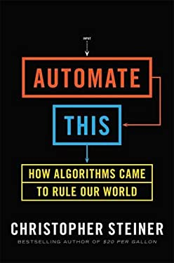 Automate This: How Algorithms Came to Rule Our World 9781591844921