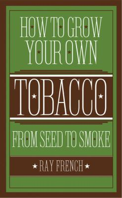 How to Grow Your Own Tobacco: From Seed to Smoke 9781591864882
