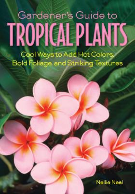 Gardener's Guide to Tropical Plants: Cool Ways to Add Hot Colors, Bold Foliage, and Striking Textures 9781591865322