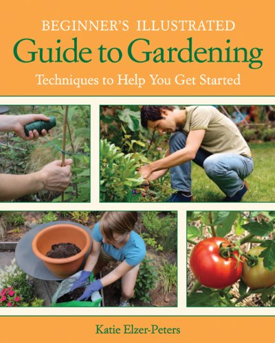 Beginner's Illustrated Guide to Gardening: Techniques to Help You Get Started 9781591865339