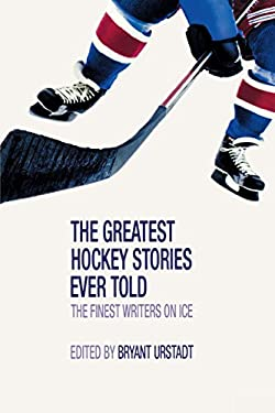 The Greatest Hockey Stories Ever Told: The Finest Writers on Ice 9781592289059