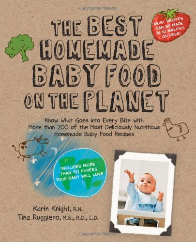 The Best Homemade Baby Food on the Planet: Know What Goes Into Every Bite with More Than 200 of the Most Deliciously Nutritious Homemade Baby Food Rec 9781592334230