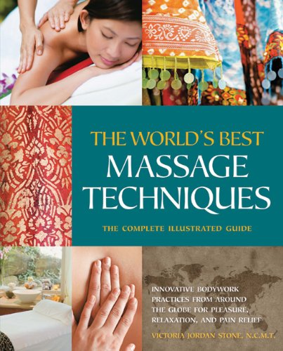 The the World's Best Massage Techniques: The Complete Illustrated Guide: Innovative Bodywork Practices from Around the Globe for Pleasure, Relaxation, 9781592334308