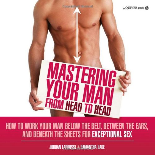 Mastering Your Man from Head to Head: How to Work Your Man Below the Belt, Between the Ears, and Beneath the Sheets for Exceptional Sex 9781592334360