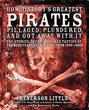 How History's Greatest Pirates Pillaged, Plundered, and Got Away with It: The Stories, Techniques, and Tactics of the Most Feared Sea Rovers from 1500 9781592334438
