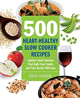 500 Heart-Healthy Slow Cooker Recipes: Comfort Food Favorites That Both Your Family and Your Doctor Will Love 9781592334544