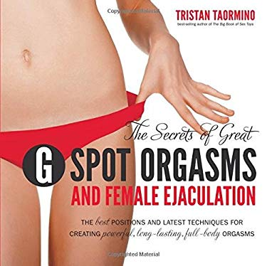 The Secrets of Great G Spot Orgasms and Female Ejaculation: The Best Positions and Latest Techniques for Creating Powerful, Long-Lasting, Full-Body Or 9781592334568