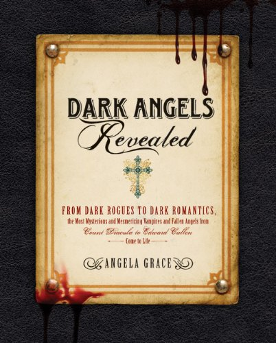 Dark Angels Revealed: From Dark Rogues to Dark Romantics, the Most Mysterious & Mesmerizing Vampires and Fallen Angels from Count Dracula to 9781592334575