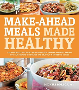 Make-Ahead Meals Made Healthy: Exceptionally Delicious and Nutritious Freezer-Friendly Recipes You Can Prepare in Advance and Enjoy at a Moment's Not 9781592334636