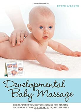 Developmental Baby Massage: Therapeutic Touch Techniques for Making Your Baby Stronger, Healthier, and Happier 9781592334834