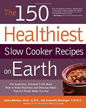 The 150 Healthiest Slow Cooker Recipes on Earth: The Surprising Unbiased Truth about How to Make Nutritious and Delicious Meals That Are Ready When Yo 9781592334940