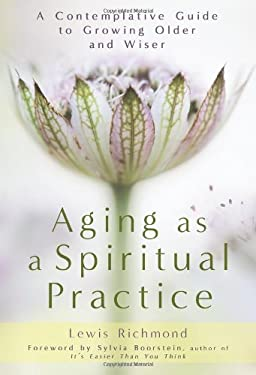 Aging as a Spiritual Practice: A Contemplative Guide to Growing Older and Wiser 9781592406906