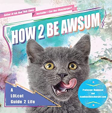 How 2 Be Awsum: A Lolcat Guide 2 Life 9781592407026