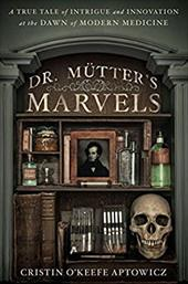 Dr. Mutter's Marvels: A True Tale of Intrigue and Innovation at the Dawn of Modern Medicine 22551840