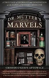 Dr. Mutter's Marvels: A True Tale of Intrigue and Innovation at the Dawn of Modern Medicine 22945516