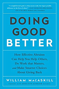 Doing Good Better: How Effective Altruism Can Help You Help Others, Do Work that Matters, and Make Smarter Choices about Giving Back
