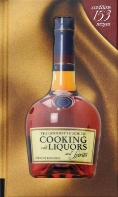 The Gourmet's Guide to Cooking with Liquors and Spirits: Extraordinary Recipes Made with Vodka, Rum, Whiskey, and More! 9781592535941