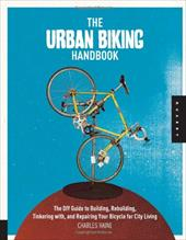 The Urban Biking Handbook: The DIY Guide to Building, Rebuilding, Tinkering With, and Repairing Your Bicycle for City Living 10867468