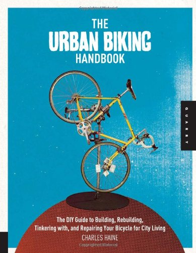 The Urban Biking Handbook: The DIY Guide to Building, Rebuilding, Tinkering With, and Repairing Your Bicycle for City Living 9781592536955