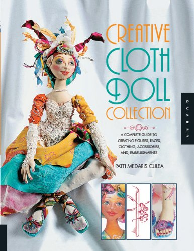 Creative Cloth Doll Collection: A Complete Guide to Creating Figures, Faces, Clothing, Accessories, and Embellishments 9781592537037