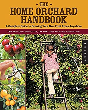 The Home Orchard Handbook: A Complete Guide to Growing Your Own Fruit Trees Anywhere 9781592537129
