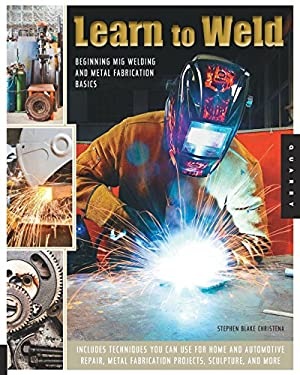 Learn to Weld : Beginning MIG Welding and Metal Fabrication Basics - Includes Techniques You Can Use for Home and Automotive Repair, Metal Fabrication