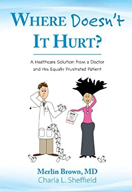 Where Doesn't It Hurt?: A Healthcare Solution from a Doctor and His Equally Frustrated Patient 9781592983810