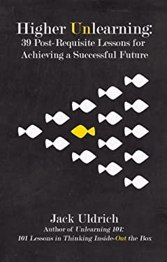 Higher Unlearning: 39 Post-Requisite Lessons for Achieving a Successful Future 9781592984138
