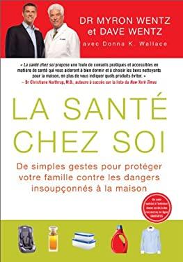 La Sante Chez Soi (the Healthy Home - French Canadian Edition): de Simples Gestes Pour Proteger Votre Famille Contre Les Dangers Insoupconnes a la Mai 9781593156954
