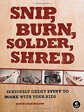 Snip, Burn, Solder, Shred: Seriously Geeky Stuff to Make with Your Kids 9781593272593