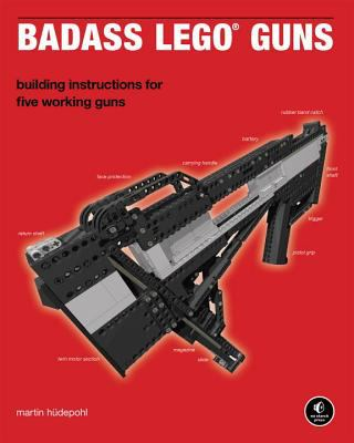 Badass Lego Guns: Building Instructions for Five Working Guns 9781593272845