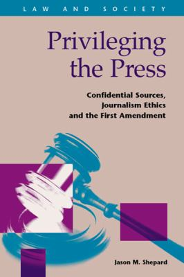 Privileging the Press: Confidential Sources, Journalism Ethics and the First Amendment 9781593324643
