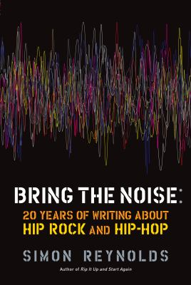 Bring the Noise: 20 Years of Writing about Hip Rock and Hip Hop 9781593764012