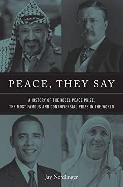 Peace, They Say: A History of the Nobel Peace Prize, the Most Famous and Controversial Prize in the World 9781594035982